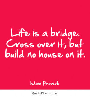 Life quotes - Life is a bridge. cross over it, but build no house on ...