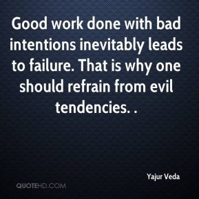Good work done with bad intentions inevitably leads to failure. That ...