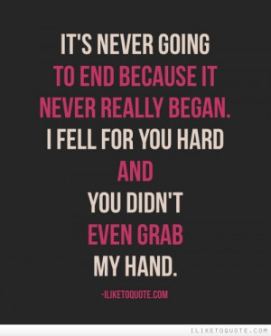 ... really began. I fell for you hard and you didn't even grab my hand