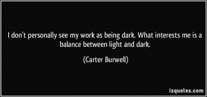 ... being dark. What interests me is a balance between light and dark