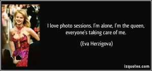 ... alone, I'm the queen, everyone's taking care of me. - Eva Herzigova