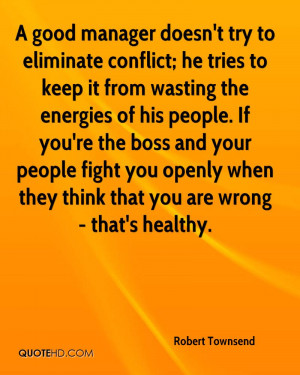 good manager doesn't try to eliminate conflict; he tries to keep it ...