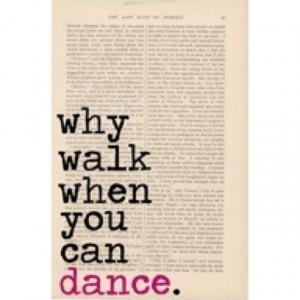 Why Walk When You Can Dance - Dancung Quotes