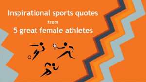 Inspirational Sports Quotes From Five Great Female Athletes