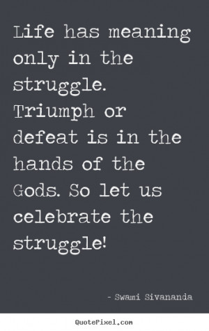 picture quotes - Life has meaning only in the struggle. triumph ...