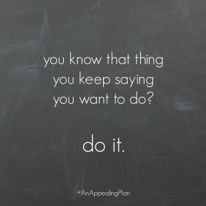 ... you keep saying you want to do do it. #anappealingplan #quotes #
