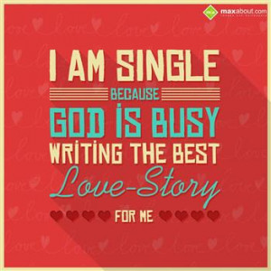 am single because God is busy writing the best love-story for me.