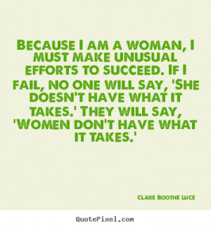 Because I am a woman, I must make unusual efforts to succeed. If I ...