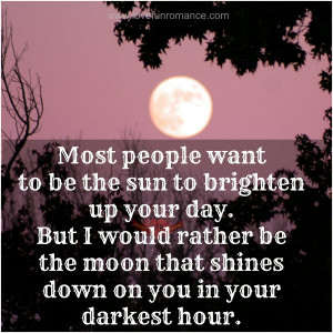 ... be the sun to brighten up your day but i would rather be the moon that