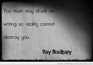 Stay Drunk On Writing Ray Bradbury Quote