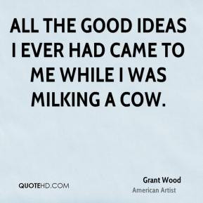 Grant Wood - All the good ideas I ever had came to me while I was ...