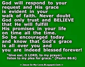 God will respond to your request and His grace is evident in your walk ...
