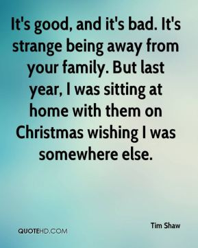 It's good, and it's bad. It's strange being away from your family. But ...
