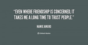 Even where friendship is concerned, it takes me a long time to trust ...