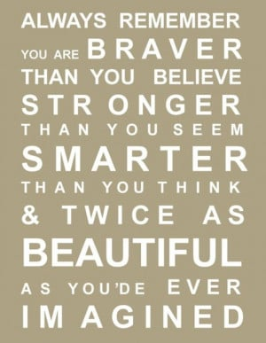 Always remember, you are braver than you believe, stronger than you ...