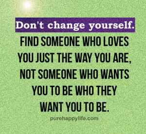 Love Quote: Don't change yourself. Find someone who loves you just ...