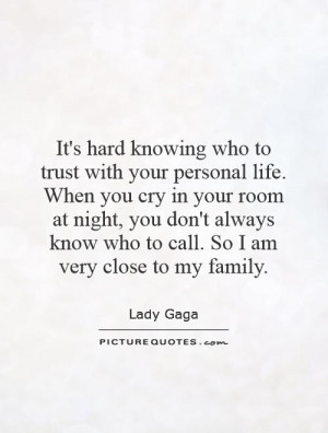 ... don't always know who to call. So I am very close to my family