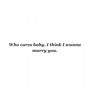who-cares-baby-i-think-i-wanna-marry-you-fact-quote.png