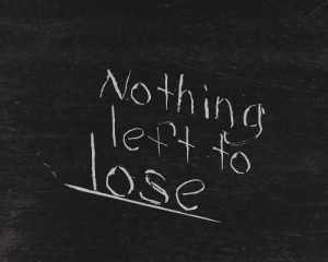 NEVER HAD anything to lose