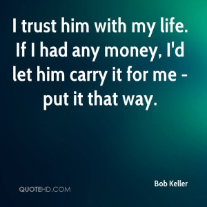 trust him with my life. If I had any money, I'd let him carry it for ...