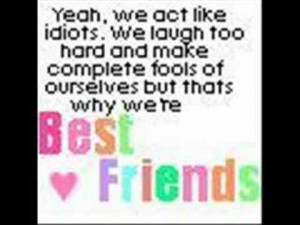 ... make complete fools of ourselves but thats why we're best Friends