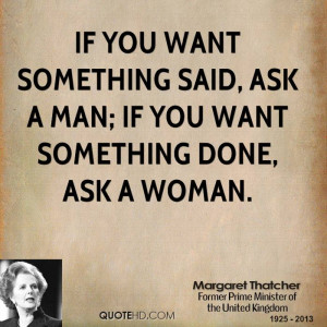 If you want something said, ask a man; if you want something done, ask ...