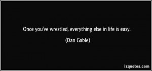 Once you've wrestled, everything else in life is easy. - Dan Gable