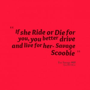 Quotes Picture: if she ride or die for you, you better drive and live ...