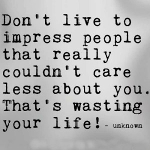 Don't live to impress people that really couldn't care less about you ...