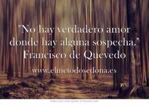 No hay verdadero amor donde hay alguna sospecha. Francisco de Quevedo