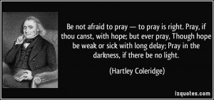 is right. Pray, if thou canst, with hope; but ever pray, Though hope ...