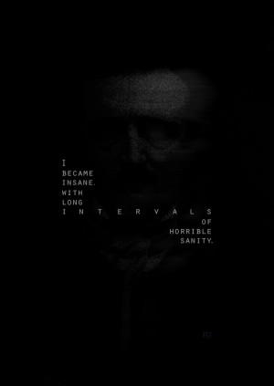 "... insane, with long intervals of horrible sanity."" - Edgar Allan Poe"