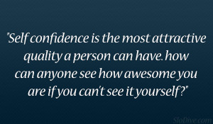 Self confidence is the most attractive quality a person can have. how ...