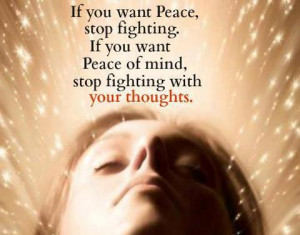 If you want peace, stop fighting. If you want peace of mind, stop ...