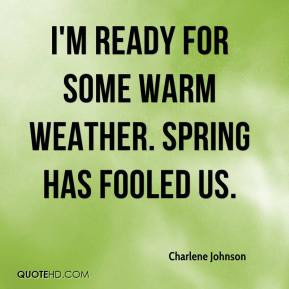 ... Johnson - I'm ready for some warm weather. Spring has fooled us