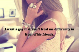 want a guy that won't treat me differently in front of his friends