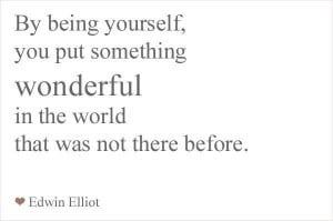 Be Being Yourself, You Put Something Wonderful In The World That Was ...