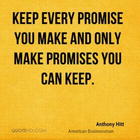 ... - Keep every promise you make and only make promises you can keep