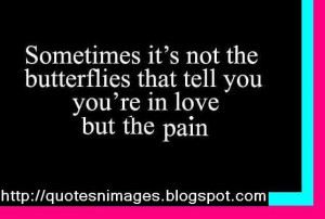 ... it's not the butterflies that tell you you're in love but the pain