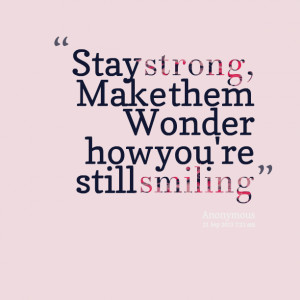 Quotes Picture: stay strong, make them wonder how you're still smiling