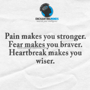 Pain makes you stronger. Fear makes you braver. Heartbreak makes you ...