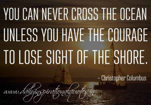 ... have the courage to lose sight of the shore. ~ Christopher Columbus