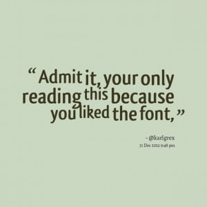 Quotes Picture: admit it, your only reading this because you liked the ...