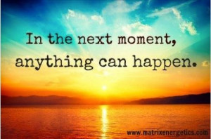 In the next moment, anything can happen.