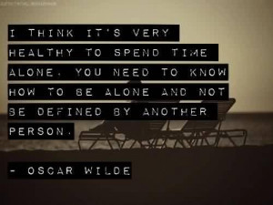 ... Quote by Oscar Wilde~ I think it's very healthy to spend time alone