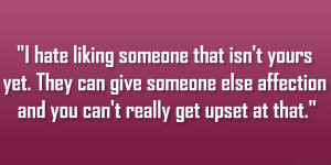 hate liking someone that isn't yours yet. They can give someone ...
