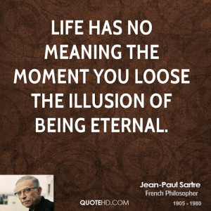 Life has no meaning the moment you loose the illusion of being eternal ...