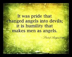 ... into devils it is humility that makes men as angels. -Saint Augustine