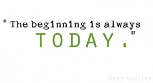 The beginning is always today ~ Mary Shelley quote