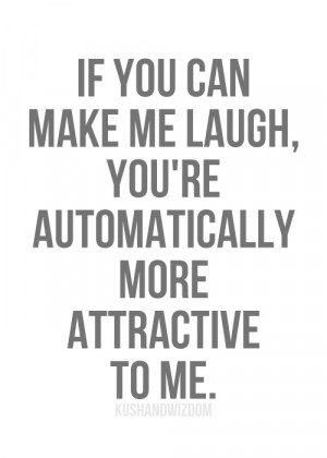 If you can make me laugh, you're automatically more attractive to me